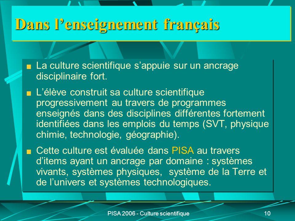 PISA 2006 - Culture scientifique10 Dans lenseignement français La culture scientifique sappuie sur un ancrage disciplinaire fort. Lélève construit sa
