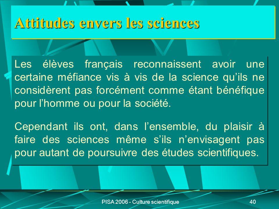 PISA 2006 - Culture scientifique40 Attitudes envers les sciences Les élèves français reconnaissent avoir une certaine méfiance vis à vis de la science