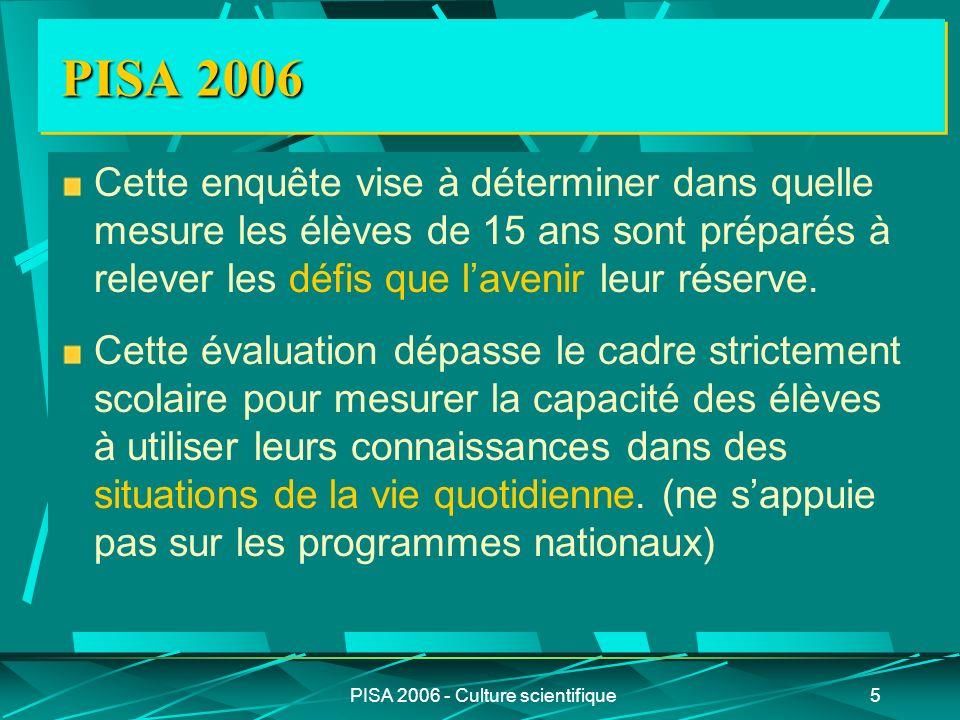 PISA 2006 - Culture scientifique5 PISA 2006 Cette enquête vise à déterminer dans quelle mesure les élèves de 15 ans sont préparés à relever les défis