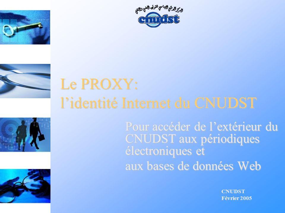 Le PROXY: lidentité Internet du CNUDST CNUDST Février 2005 Pour accéder de lextérieur du CNUDST aux périodiques électroniques et aux bases de données