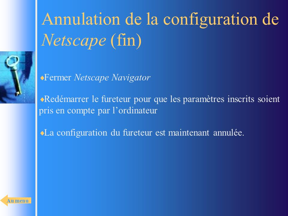 Annulation de la configuration de Netscape (fin) Fermer Netscape Navigator La configuration du fureteur est maintenant annulée. Redémarrer le fureteur