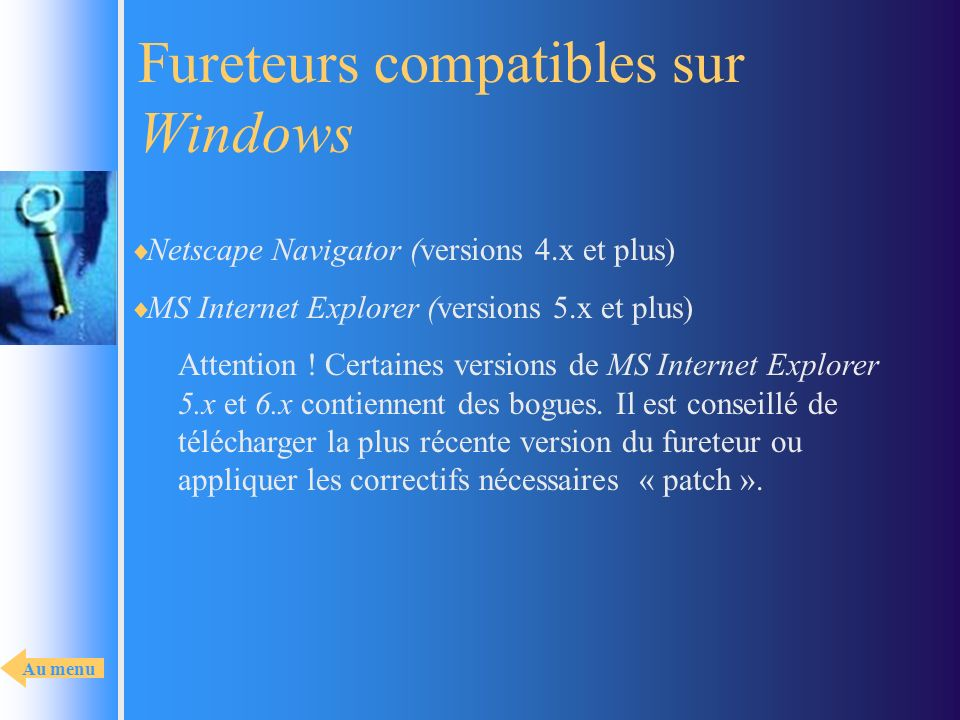 Fureteurs compatibles sur Windows Netscape Navigator (versions 4.x et plus) MS Internet Explorer (versions 5.x et plus) Attention ! Certaines versions