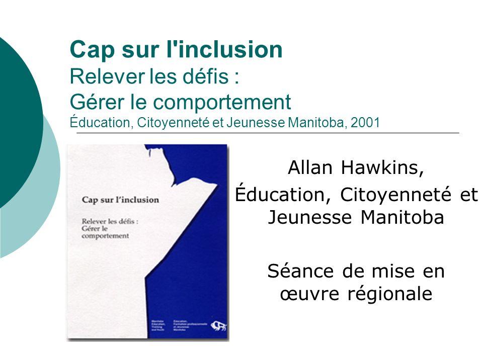 Cap sur l'inclusion Relever les défis : Gérer le comportement Éducation, Citoyenneté et Jeunesse Manitoba, 2001 Allan Hawkins, Éducation, Citoyenneté