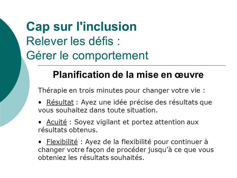 Cap sur l'inclusion Relever les défis : Gérer le comportement Planification de la mise en œuvre Thérapie en trois minutes pour changer votre vie : Rés