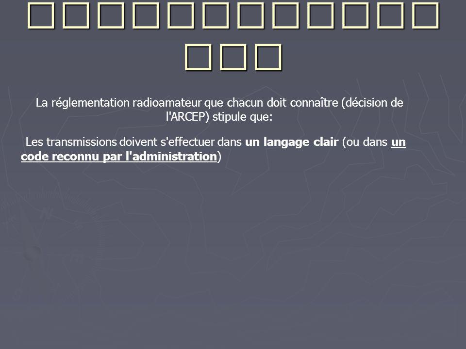 Recommandati ons La réglementation radioamateur que chacun doit connaître (décision de l ARCEP) stipule que: Les transmissions doivent s effectuer dans un langage clair (ou dans un code reconnu par l administration)