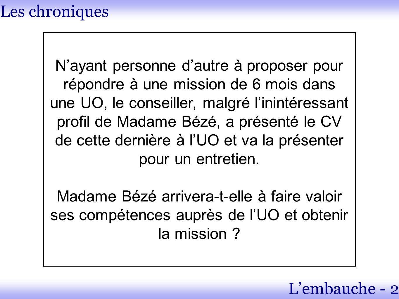 Les chroniques Lembauche - 2 Nayant personne dautre à proposer pour répondre à une mission de 6 mois dans une UO, le conseiller, malgré linintéressant profil de Madame Bézé, a présenté le CV de cette dernière à lUO et va la présenter pour un entretien.