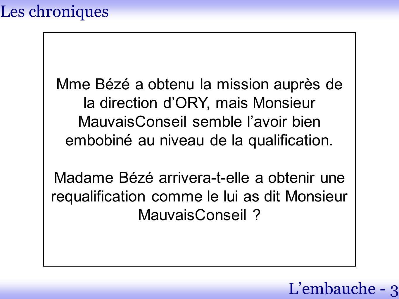 Les chroniques Lembauche - 3 Mme Bézé a obtenu la mission auprès de la direction dORY, mais Monsieur MauvaisConseil semble lavoir bien embobiné au niveau de la qualification.