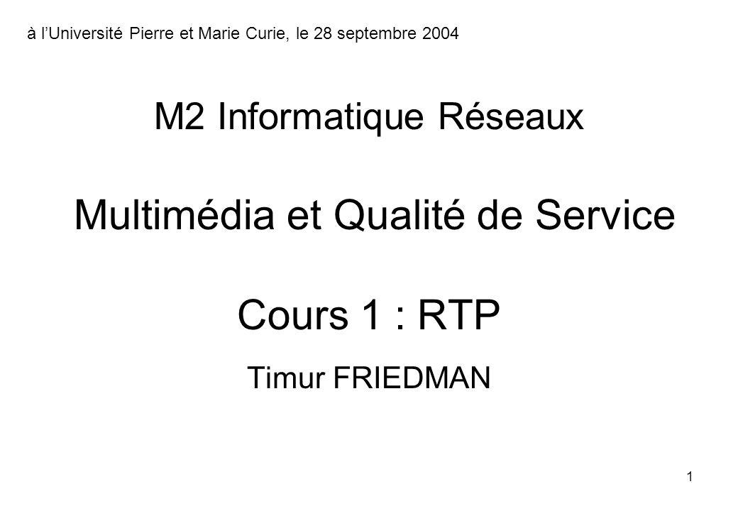 1 Timur FRIEDMAN M2 Informatique Réseaux Multimédia et Qualité de Service Cours 1 : RTP à lUniversité Pierre et Marie Curie, le 28 septembre 2004