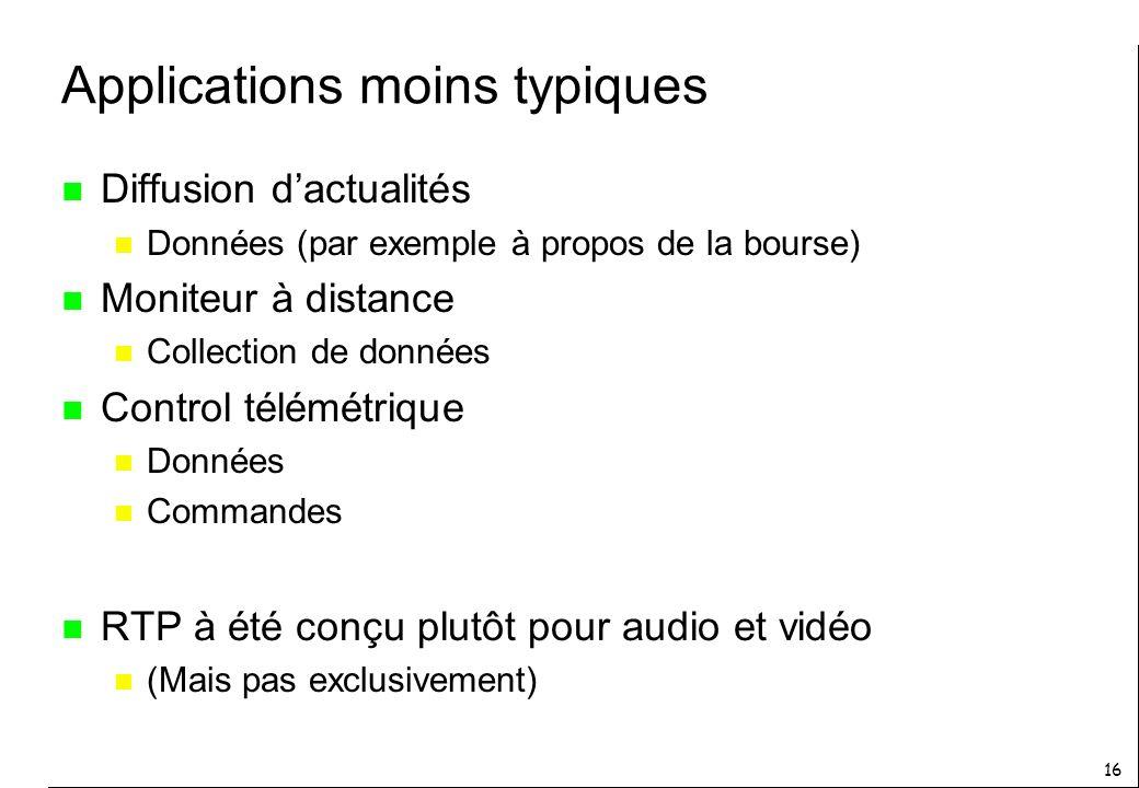 16 Applications moins typiques n Diffusion dactualités n Données (par exemple à propos de la bourse) n Moniteur à distance n Collection de données n Control télémétrique n Données n Commandes n RTP à été conçu plutôt pour audio et vidéo n (Mais pas exclusivement)