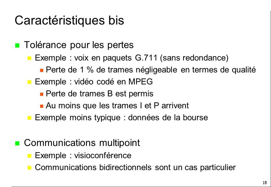 18 Caractéristiques bis n Tolérance pour les pertes n Exemple : voix en paquets G.711 (sans redondance) n Perte de 1 % de trames négligeable en termes de qualité n Exemple : vidéo codé en MPEG n Perte de trames B est permis n Au moins que les trames I et P arrivent n Exemple moins typique : données de la bourse n Communications multipoint n Exemple : visioconférence n Communications bidirectionnels sont un cas particulier