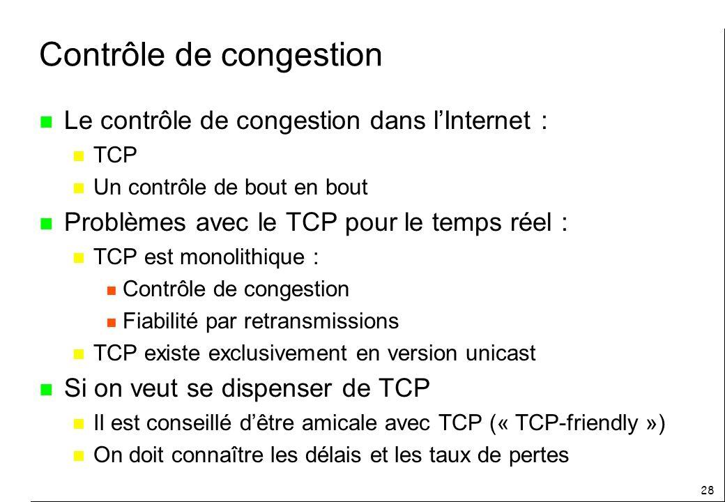 28 Contrôle de congestion n Le contrôle de congestion dans lInternet : n TCP n Un contrôle de bout en bout n Problèmes avec le TCP pour le temps réel : n TCP est monolithique : n Contrôle de congestion n Fiabilité par retransmissions n TCP existe exclusivement en version unicast n Si on veut se dispenser de TCP n Il est conseillé dêtre amicale avec TCP (« TCP-friendly ») n On doit connaître les délais et les taux de pertes