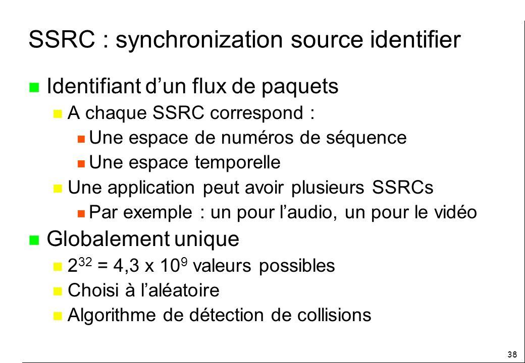 38 SSRC : synchronization source identifier n Identifiant dun flux de paquets n A chaque SSRC correspond : n Une espace de numéros de séquence n Une espace temporelle n Une application peut avoir plusieurs SSRCs n Par exemple : un pour laudio, un pour le vidéo n Globalement unique n 2 32 = 4,3 x 10 9 valeurs possibles n Choisi à laléatoire n Algorithme de détection de collisions