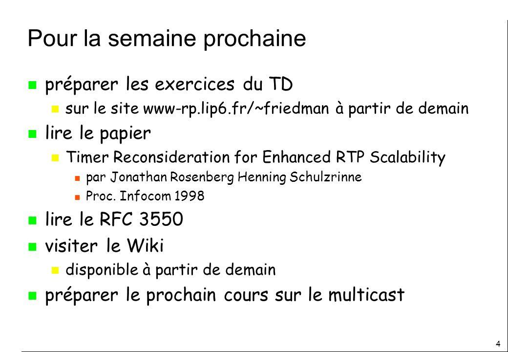 4 Pour la semaine prochaine n préparer les exercices du TD n sur le site www-rp.lip6.fr/~friedman à partir de demain n lire le papier n Timer Reconsideration for Enhanced RTP Scalability n par Jonathan Rosenberg Henning Schulzrinne n Proc.