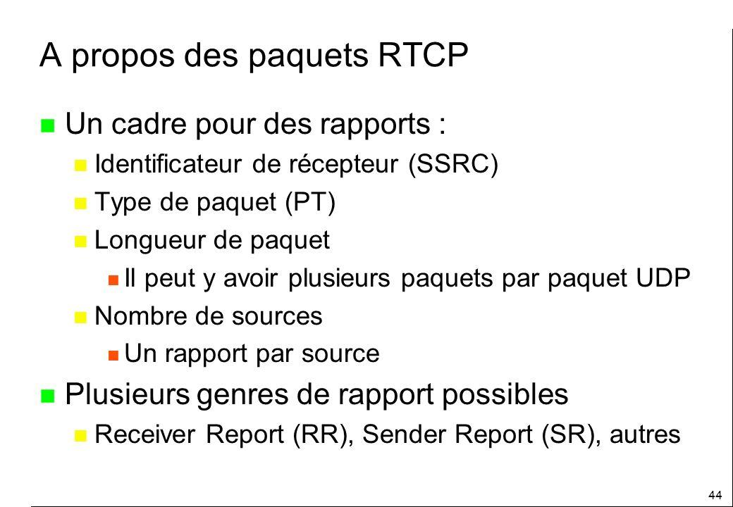 44 A propos des paquets RTCP n Un cadre pour des rapports : n Identificateur de récepteur (SSRC) n Type de paquet (PT) n Longueur de paquet n Il peut y avoir plusieurs paquets par paquet UDP n Nombre de sources n Un rapport par source n Plusieurs genres de rapport possibles n Receiver Report (RR), Sender Report (SR), autres