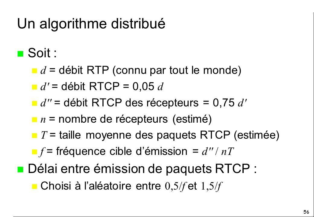 56 Un algorithme distribué n Soit : d = débit RTP (connu par tout le monde) d = débit RTCP = 0,05 d d = débit RTCP des récepteurs = 0,75 d n = nombre de récepteurs (estimé) T = taille moyenne des paquets RTCP (estimée) f = fréquence cible démission = d / nT n Délai entre émission de paquets RTCP : Choisi à laléatoire entre 0,5/f et 1,5/f