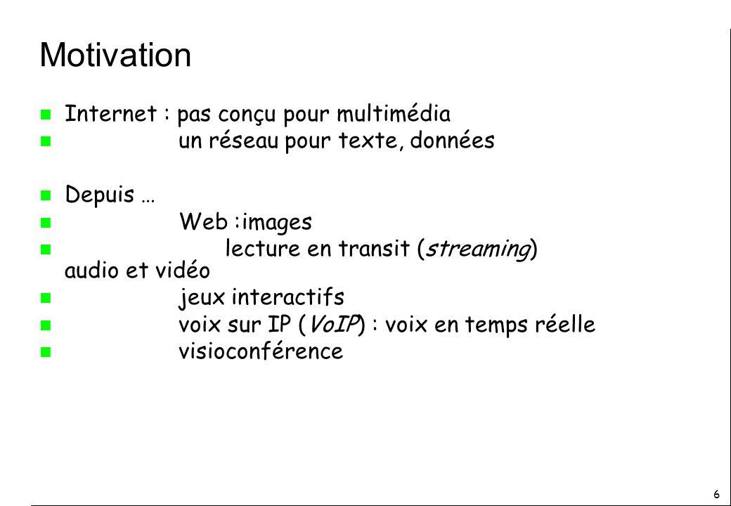 6 Motivation n Internet : pas conçu pour multimédia n un réseau pour texte, données n Depuis … n Web :images n lecture en transit (streaming) audio et vidéo n jeux interactifs n voix sur IP (VoIP) : voix en temps réelle n visioconférence