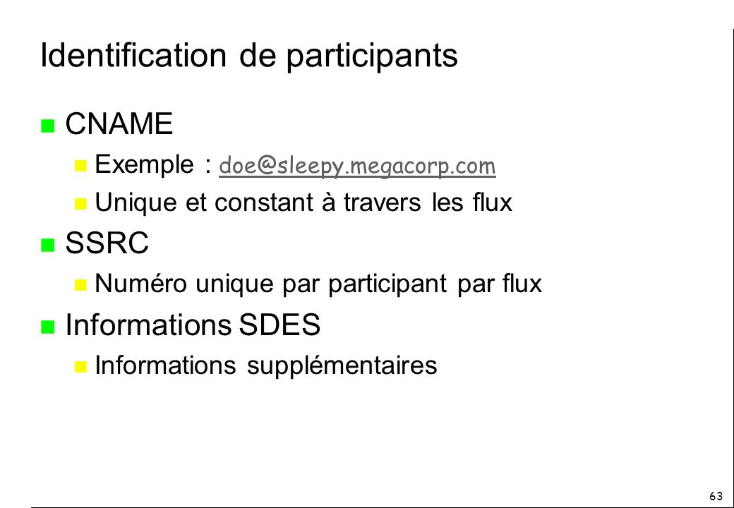 63 Identification de participants n CNAME Exemple : doe@sleepy.megacorp.com doe@sleepy.megacorp.com n Unique et constant à travers les flux n SSRC n N