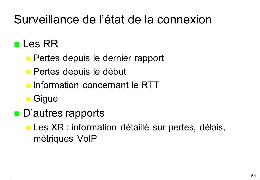 64 Surveillance de létat de la connexion n Les RR n Pertes depuis le dernier rapport n Pertes depuis le début n Information concernant le RTT n Gigue n Dautres rapports n Les XR : information détaillé sur pertes, délais, métriques VoIP