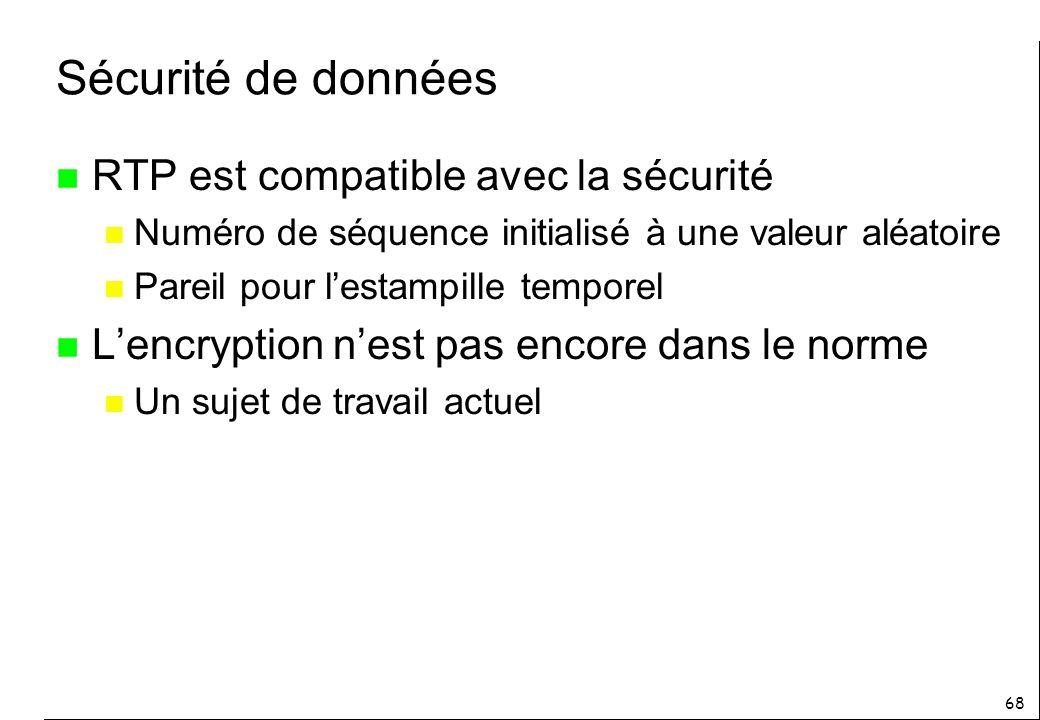 68 Sécurité de données n RTP est compatible avec la sécurité n Numéro de séquence initialisé à une valeur aléatoire n Pareil pour lestampille temporel n Lencryption nest pas encore dans le norme n Un sujet de travail actuel