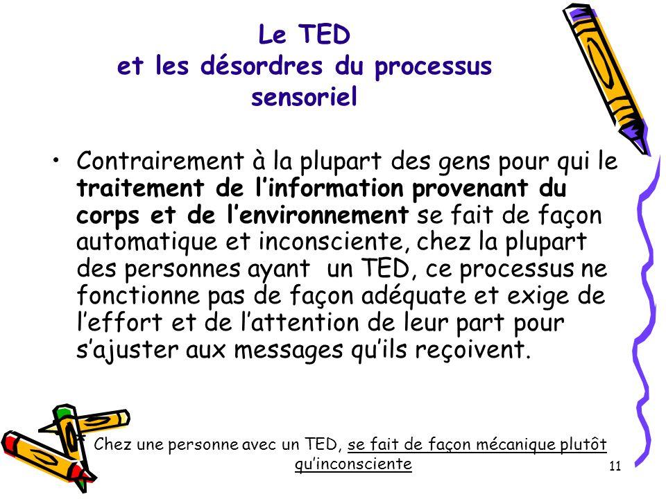 Le TED et les désordres du processus sensoriel Contrairement à la plupart des gens pour qui le traitement de linformation provenant du corps et de len