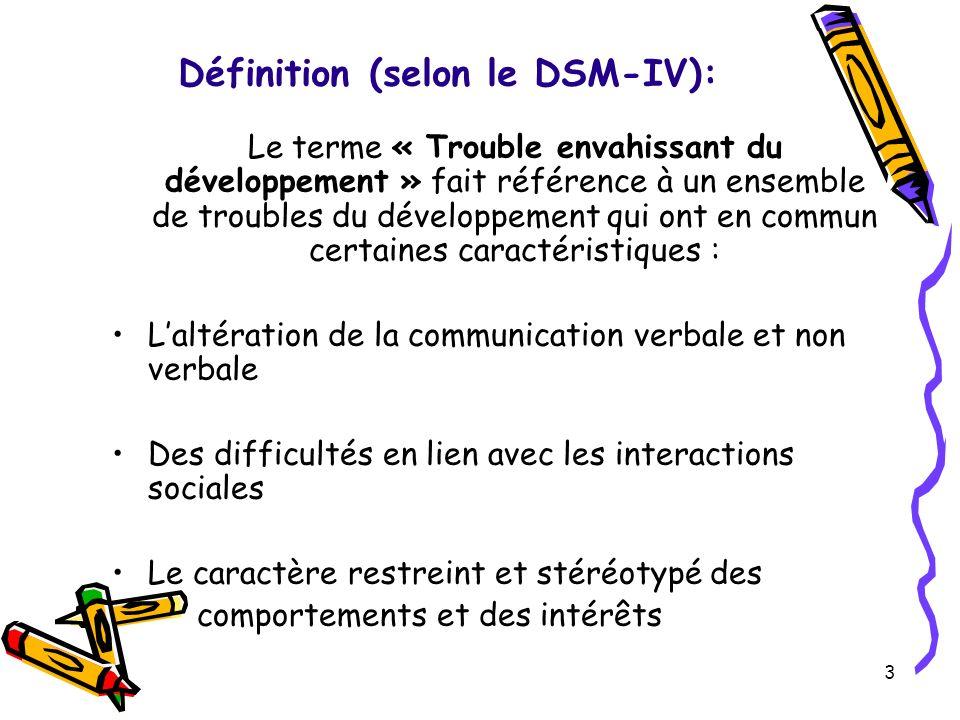 Définition (selon le DSM-IV): Le terme « Trouble envahissant du développement » fait référence à un ensemble de troubles du développement qui ont en commun certaines caractéristiques : Laltération de la communication verbale et non verbale Des difficultés en lien avec les interactions sociales Le caractère restreint et stéréotypé des comportements et des intérêts 3