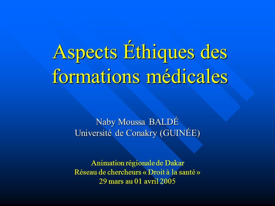 Aspects Éthiques des formations médicales Naby Moussa BALDÉ Université de Conakry (GUINÉE) Animation régionale de Dakar Réseau de chercheurs « Droit à la santé » 29 mars au 01 avril 2005