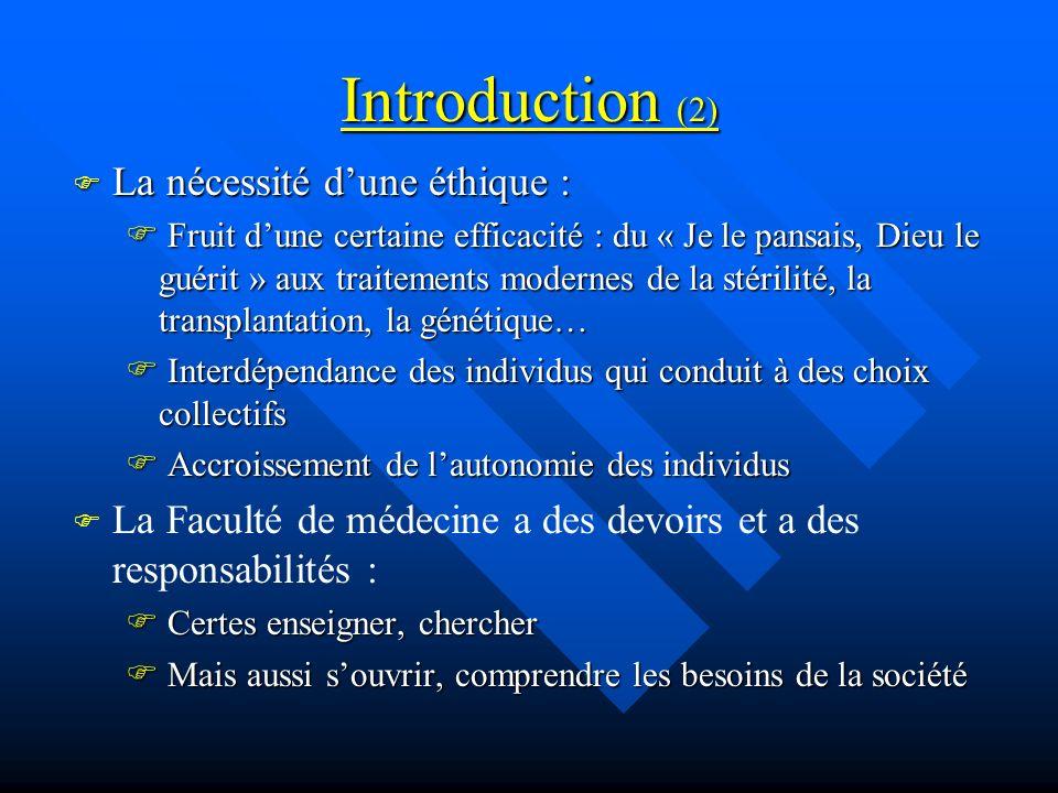 Introduction (2) La nécessité dune éthique : La nécessité dune éthique : Fruit dune certaine efficacité : du « Je le pansais, Dieu le guérit » aux traitements modernes de la stérilité, la transplantation, la génétique… Fruit dune certaine efficacité : du « Je le pansais, Dieu le guérit » aux traitements modernes de la stérilité, la transplantation, la génétique… Interdépendance des individus qui conduit à des choix collectifs Interdépendance des individus qui conduit à des choix collectifs Accroissement de lautonomie des individus Accroissement de lautonomie des individus La Faculté de médecine a des devoirs et a des responsabilités : Certes enseigner, chercher Certes enseigner, chercher Mais aussi souvrir, comprendre les besoins de la société Mais aussi souvrir, comprendre les besoins de la société