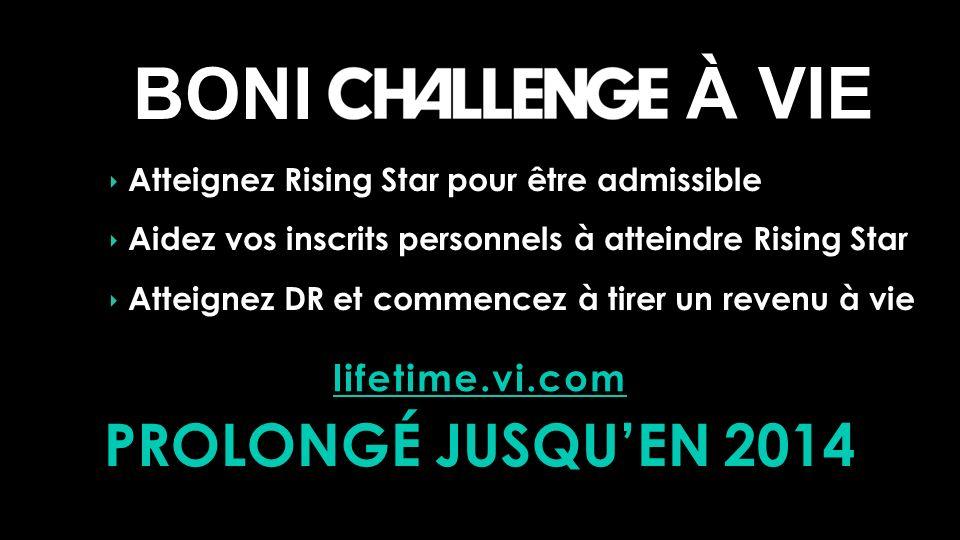 Atteignez Rising Star pour être admissible Aidez vos inscrits personnels à atteindre Rising Star Atteignez DR et commencez à tirer un revenu à vie PROLONGÉ JUSQUEN 2014 lifetime.vi.com BONI À VIE