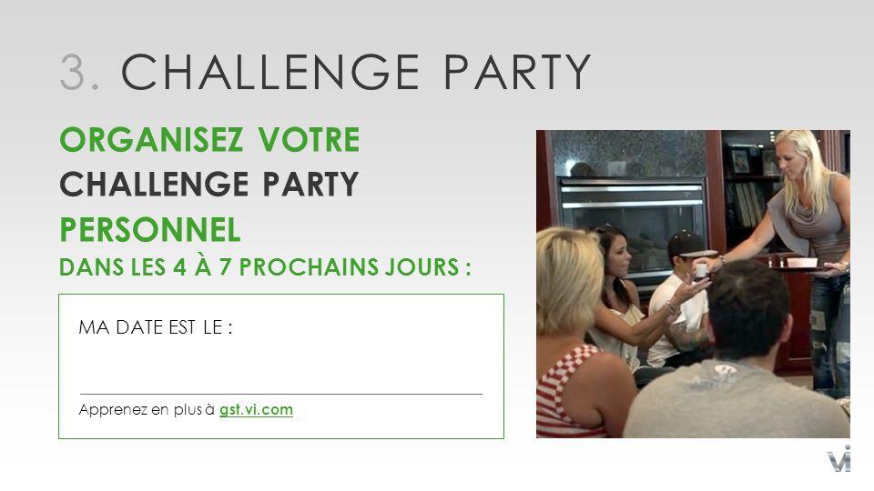 3. CHALLENGE PARTY ORGANISEZ VOTRE CHALLENGE PARTY PERSONNEL DANS LES 4 À 7 PROCHAINS JOURS : Apprenez en plus à gst.vi.com MA DATE EST LE :