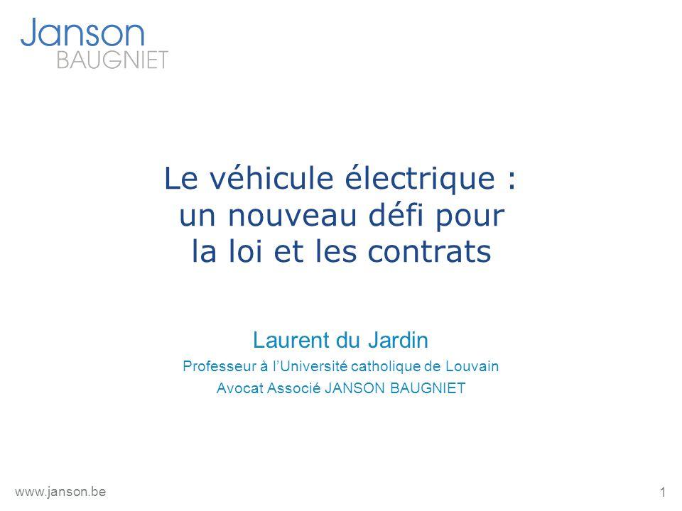 1 www.janson.be Le véhicule électrique : un nouveau défi pour la loi et les contrats Laurent du Jardin Professeur à lUniversité catholique de Louvain Avocat Associé JANSON BAUGNIET