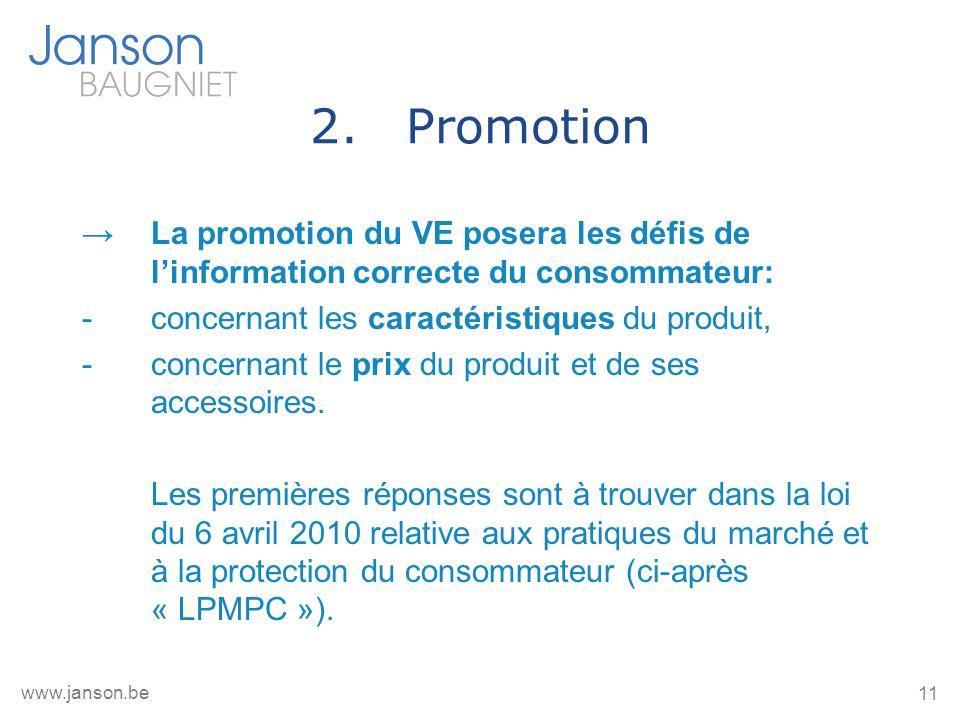 11 www.janson.be 2.Promotion La promotion du VE posera les défis de linformation correcte du consommateur: -concernant les caractéristiques du produit, -concernant le prix du produit et de ses accessoires.