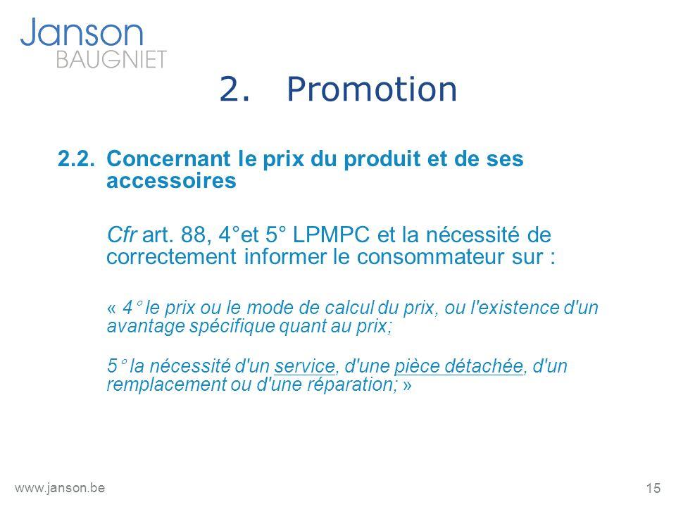15 www.janson.be 2.Promotion 2.2.Concernant le prix du produit et de ses accessoires Cfr art. 88, 4°et 5° LPMPC et la nécessité de correctement inform