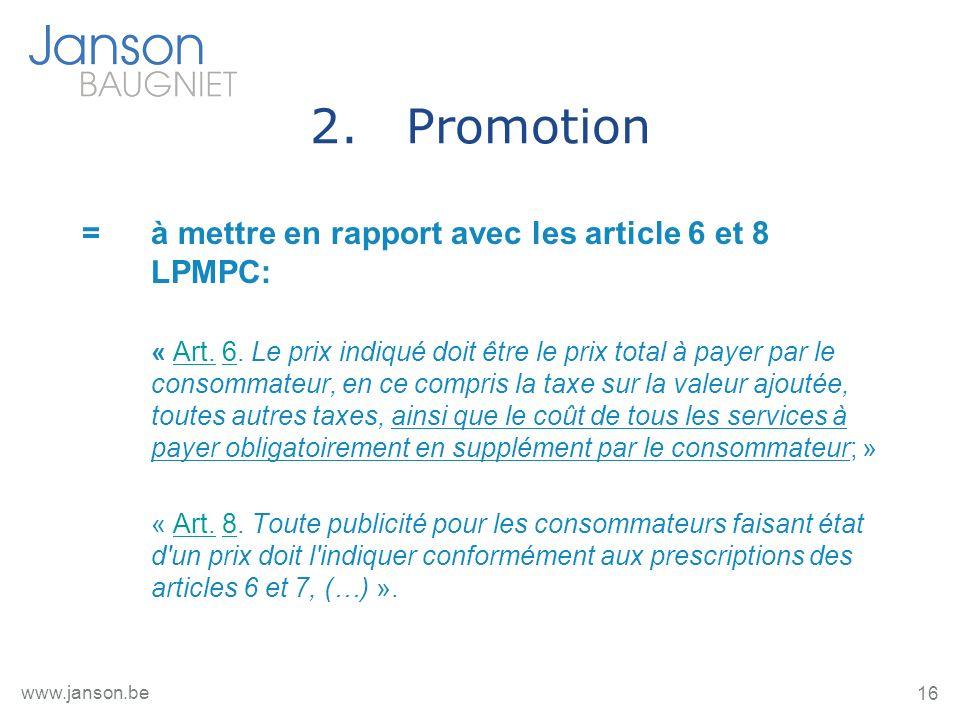 16 www.janson.be 2.Promotion = à mettre en rapport avec les article 6 et 8 LPMPC: « Art. 6. Le prix indiqué doit être le prix total à payer par le con