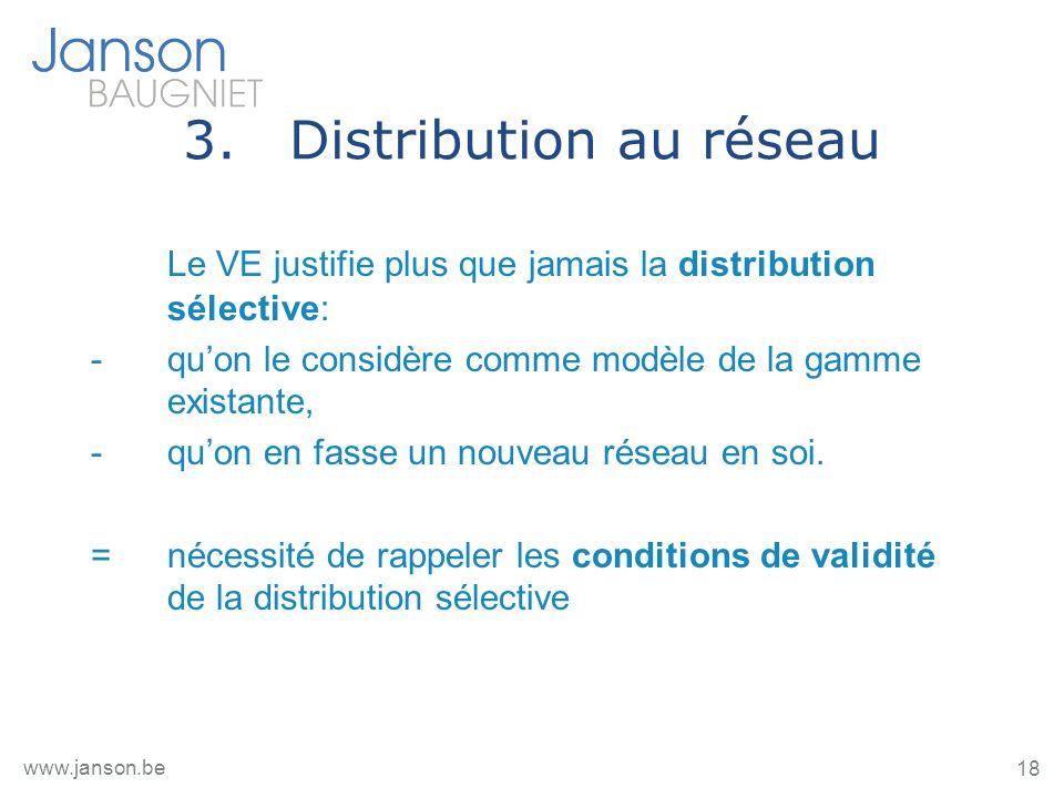 18 www.janson.be 3.Distribution au réseau Le VE justifie plus que jamais la distribution sélective: -quon le considère comme modèle de la gamme existante, -quon en fasse un nouveau réseau en soi.