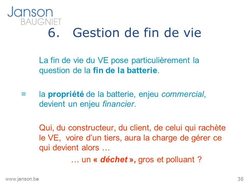 35 www.janson.be 6.Gestion de fin de vie La fin de vie du VE pose particulièrement la question de la fin de la batterie.