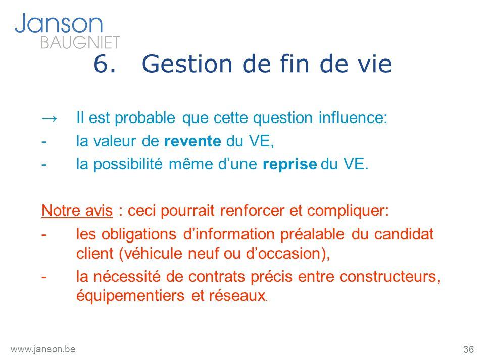 36 www.janson.be 6.Gestion de fin de vie Il est probable que cette question influence: -la valeur de revente du VE, -la possibilité même dune reprise du VE.