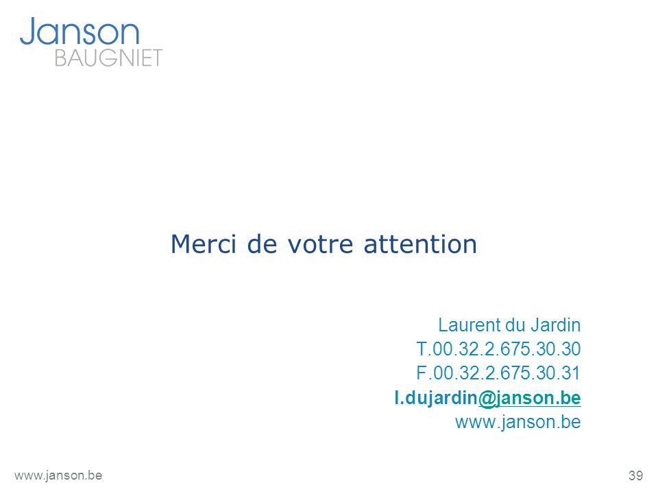 39 www.janson.be Merci de votre attention Laurent du Jardin T.00.32.2.675.30.30 F.00.32.2.675.30.31 l.dujardin@janson.be@janson.be www.janson.be
