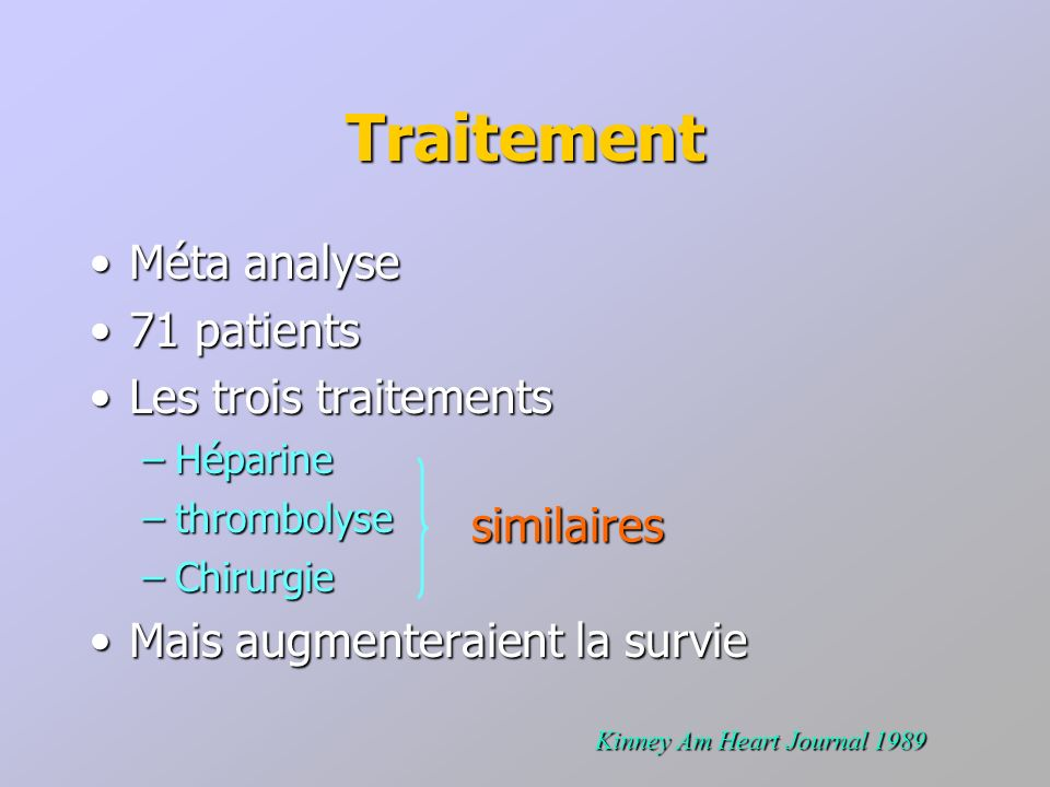 Traitement Méta analyseMéta analyse 71 patients71 patients Les trois traitementsLes trois traitements –Héparine –thrombolyse –Chirurgie Mais augmenter