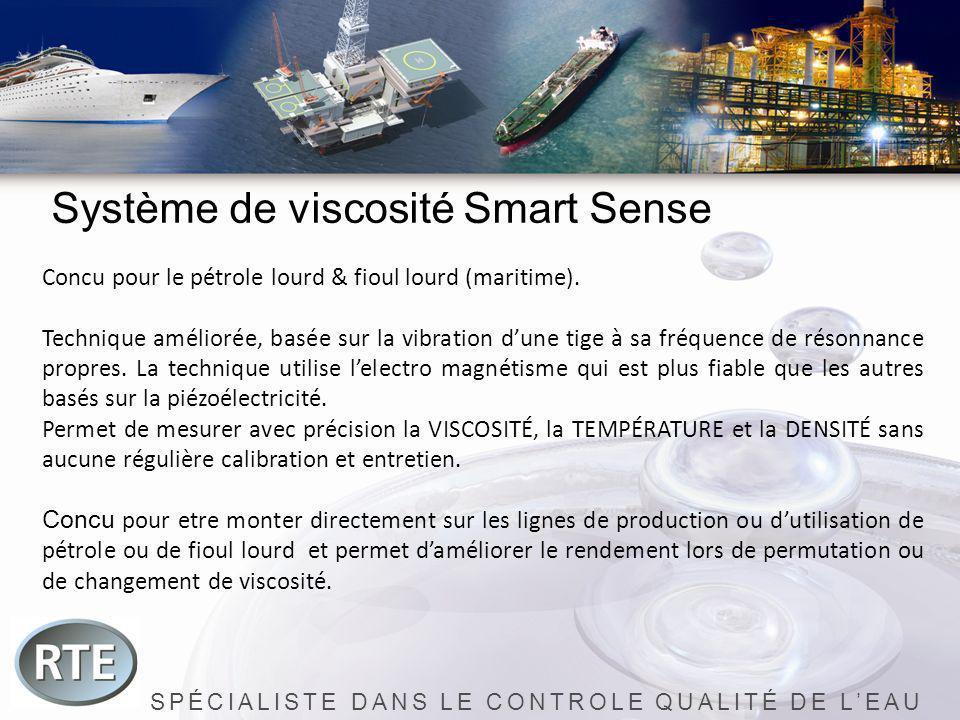 SPÉCIALISTE DANS LE CONTROLE QUALITÉ DE LEAU Système de viscosité Smart Sense Concu pour le pétrole lourd & fioul lourd (maritime). Technique amélioré