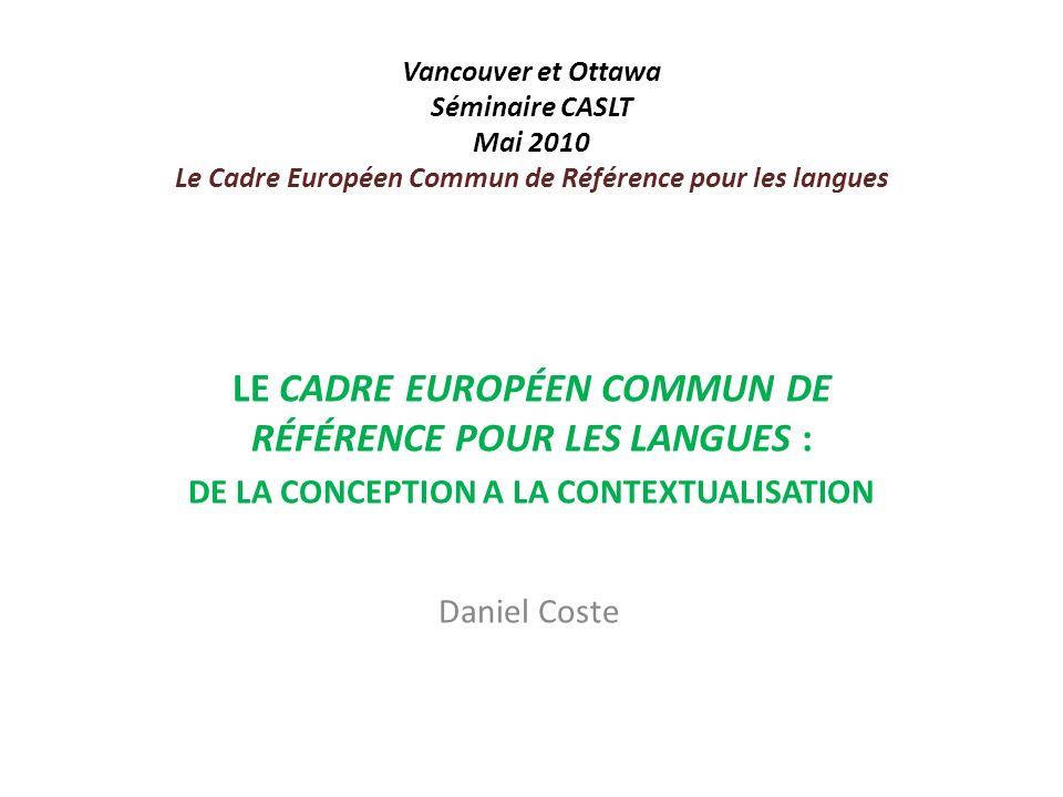 Vancouver et Ottawa Séminaire CASLT Mai 2010 Le Cadre Européen Commun de Référence pour les langues LE CADRE EUROPÉEN COMMUN DE RÉFÉRENCE POUR LES LAN