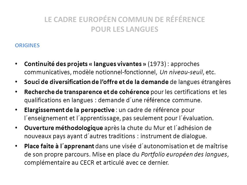 LE CADRE EUROPÉEN COMMUN DE RÉFÉRENCE POUR LES LANGUES ORIGINES Continuité des projets « langues vivantes » (1973) : approches communicatives, modèle