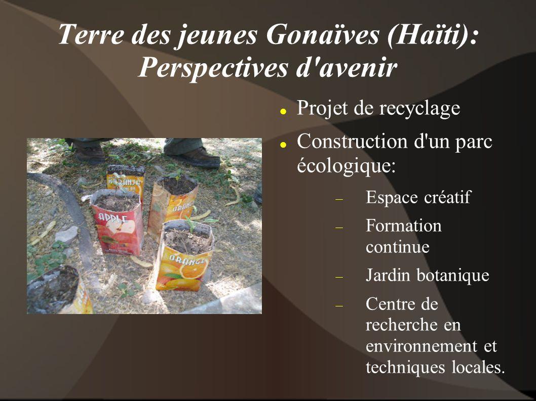Terre des jeunes Gonaïves (Haïti): Perspectives d avenir Projet de recyclage Construction d un parc écologique: Espace créatif Formation continue Jardin botanique Centre de recherche en environnement et techniques locales.
