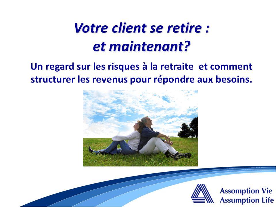 Votre client se retire : et maintenant? Votre client se retire : et maintenant? Un regard sur les risques à la retraite et comment structurer les reve