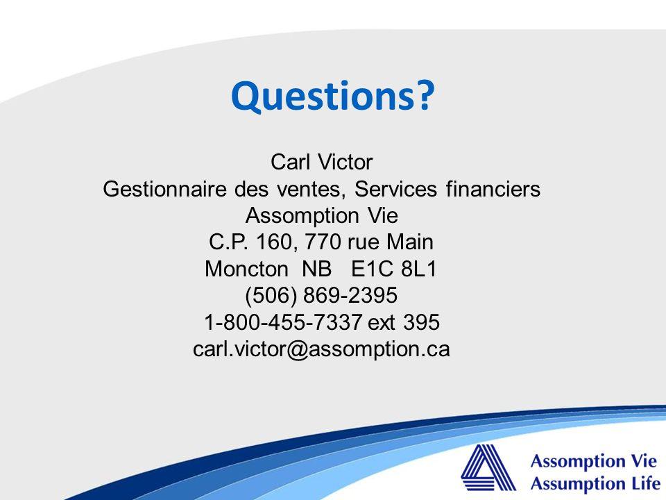 Questions? Carl Victor Gestionnaire des ventes, Services financiers Assomption Vie C.P. 160, 770 rue Main Moncton NB E1C 8L1 (506) 869-2395 1-800-455-