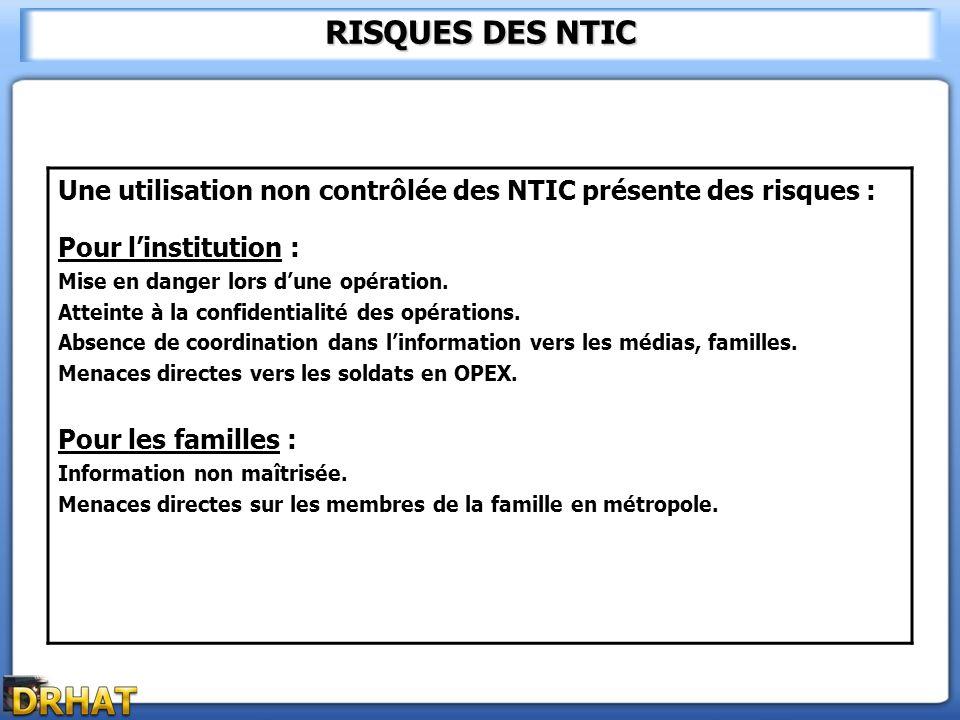 RISQUES DES NTIC Une utilisation non contrôlée des NTIC présente des risques : Pour linstitution : Mise en danger lors dune opération. Atteinte à la c