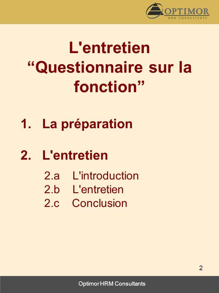 Optimor HRM Consultants 2 L'entretien Questionnaire sur la fonction 1. La préparation 2. L'entretien 2.a L'introduction 2.b L'entretien 2.c Conclusion