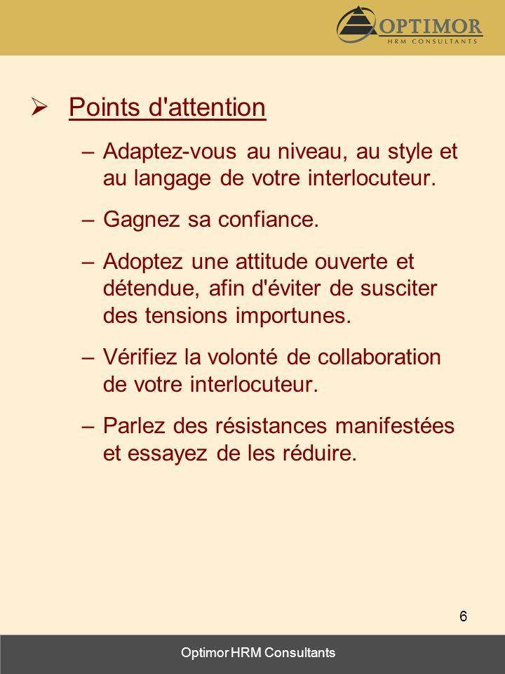 Optimor HRM Consultants 6 Points d'attention –Adaptez-vous au niveau, au style et au langage de votre interlocuteur. –Gagnez sa confiance. –Adoptez un
