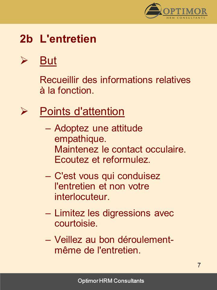 Optimor HRM Consultants 7 2bL'entretien But Recueillir des informations relatives à la fonction. Points d'attention –Adoptez une attitude empathique.