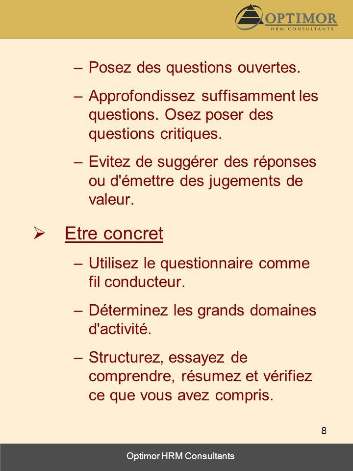 Optimor HRM Consultants 8 –Posez des questions ouvertes. –Approfondissez suffisamment les questions. Osez poser des questions critiques. –Evitez de su