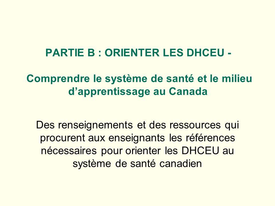 PARTIE B : ORIENTER LES DHCEU - Comprendre le système de santé et le milieu dapprentissage au Canada Des renseignements et des ressources qui procurent aux enseignants les références nécessaires pour orienter les DHCEU au système de santé canadien